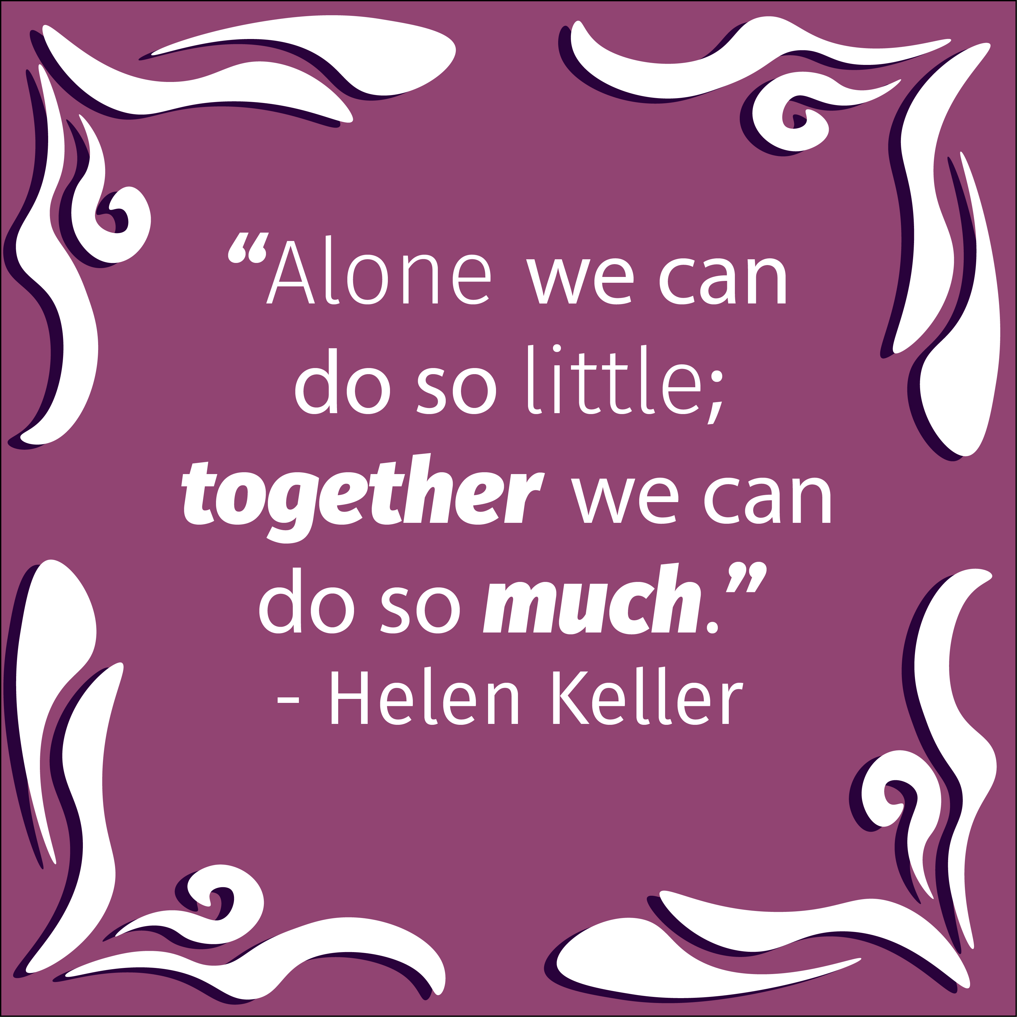 Alone we can do so little together we can do so much. -  Helen Keller